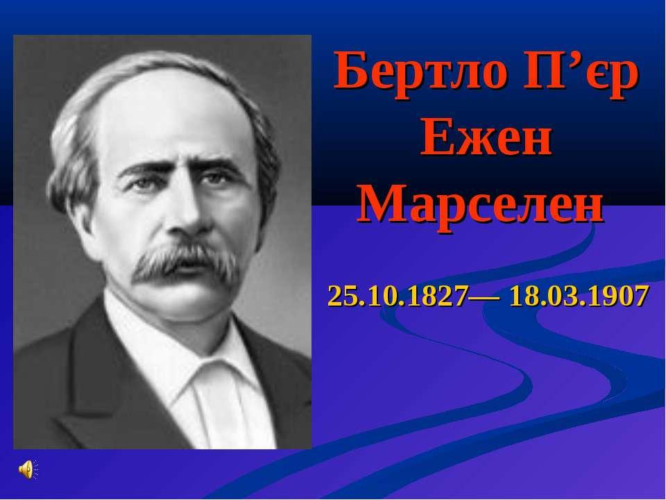 Бертло П'єр Ежен Марселен 25.10.1827— 18.03.1907