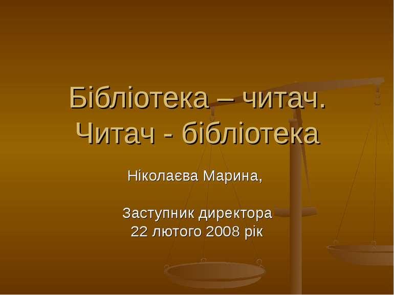 Бібліотека – читач. Читач - бібліотека Ніколаєва Марина, Заступник директора ...