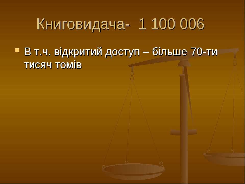 Книговидача- 1 100 006 В т.ч. відкритий доступ – більше 70-ти тисяч томів