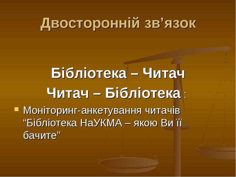 Двосторонній зв'язок Бібліотека – Читач Читач – Бібліотека : Моніторинг-анкет...