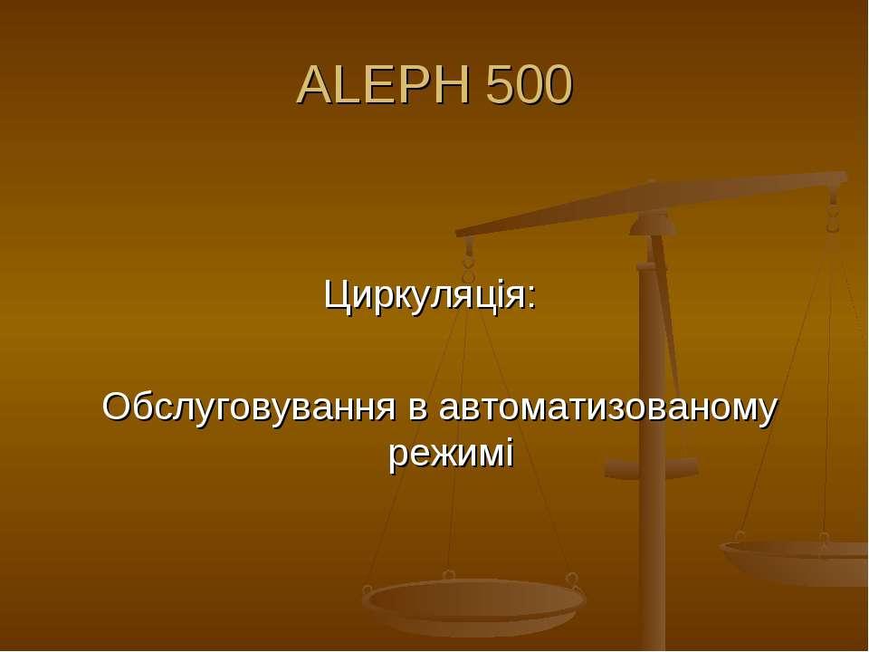 ALEPH 500 Циркуляція: Обслуговування в автоматизованому режимі