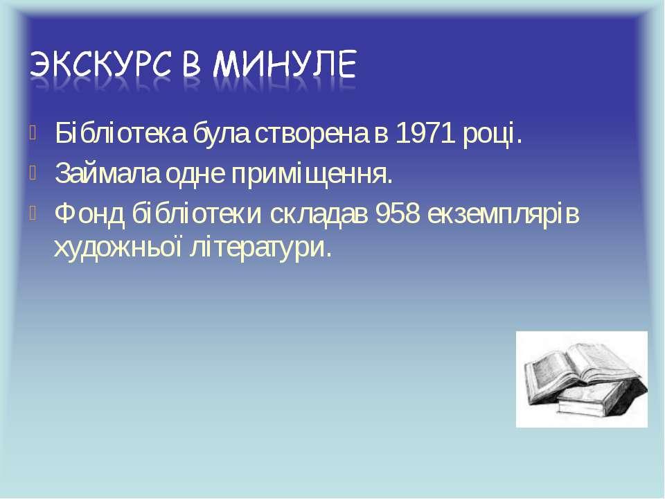 Бібліотека була створена в 1971 році. Займала одне приміщення. Фонд бібліотек...