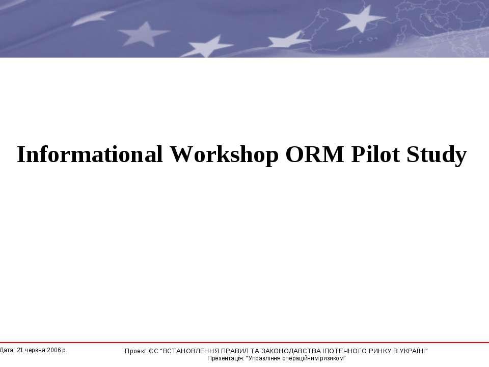 "Informational Workshop ORM Pilot Study * Дата: 21 червня 2006 р. Проект ЄС ""В..."