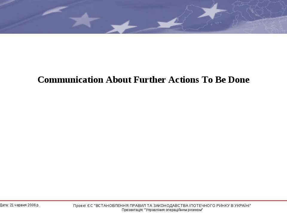 Communication About Further Actions To Be Done * Дата: 21 червня 2006 р. Прое...