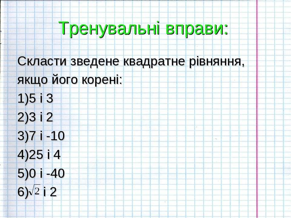 Тренувальні вправи: Скласти зведене квадратне рівняння, якщо його корені: 1)5...