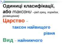 Одиниці класифікації, або таксони –(від грец. порядок, розміщення) Царство – ...