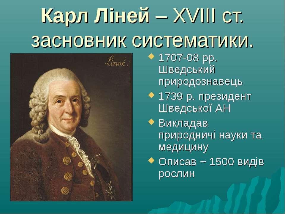 Карл Ліней – ХVІІІ ст. засновник систематики. 1707-08 рр. Шведський природозн...