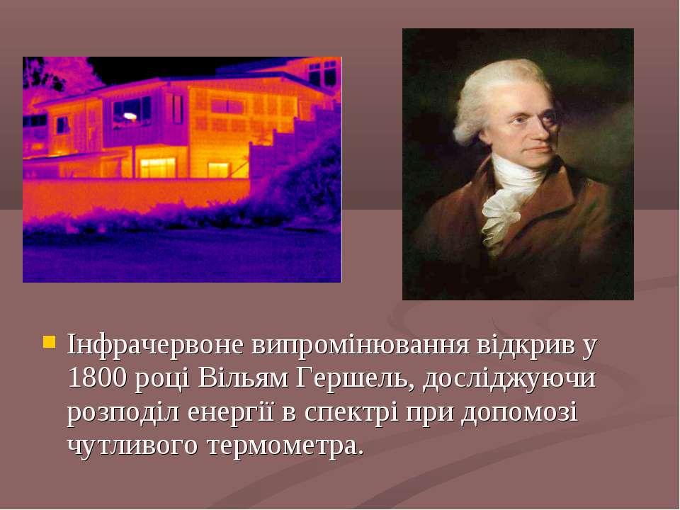 Інфрачервоне випромінювання відкрив у 1800 році Вільям Гершель, досліджуючи р...