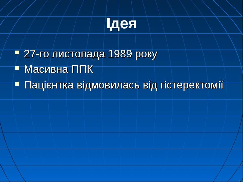 Ідея 27-го листопада 1989 року Масивна ППК Пацієнтка відмовилась від гістерек...