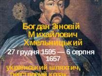 Богдан Зіновій Михайлович Хмельницький 27 грудня 1595 — 6 серпня 1657 українс...