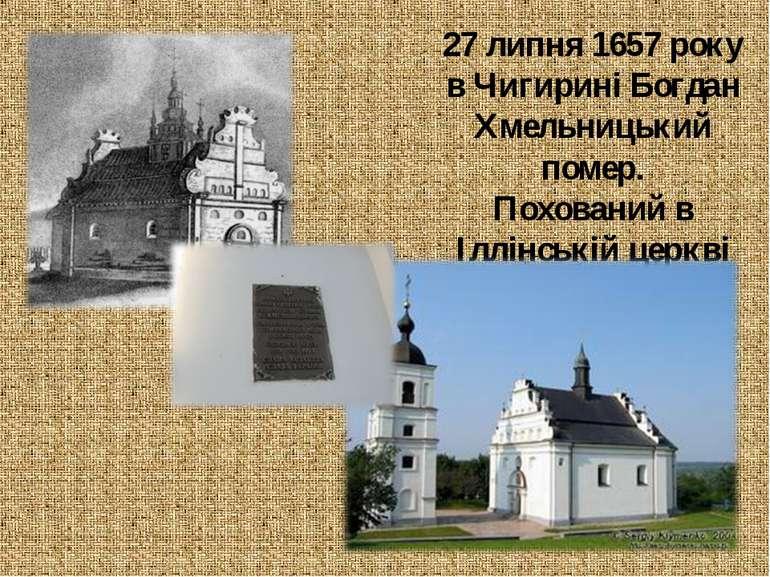 27 липня 1657 року в Чигирині Богдан Хмельницький помер. Похований в Іллінськ...