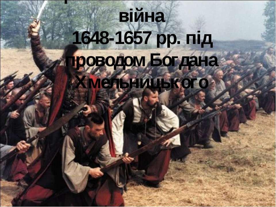 Національно – визвольна війна 1648-1657 рр. під проводом Богдана Хмельницького