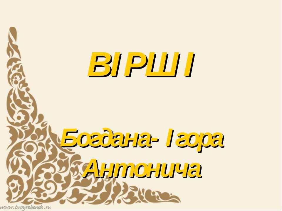 ВІРШІ Богдана- Ігора Антонича