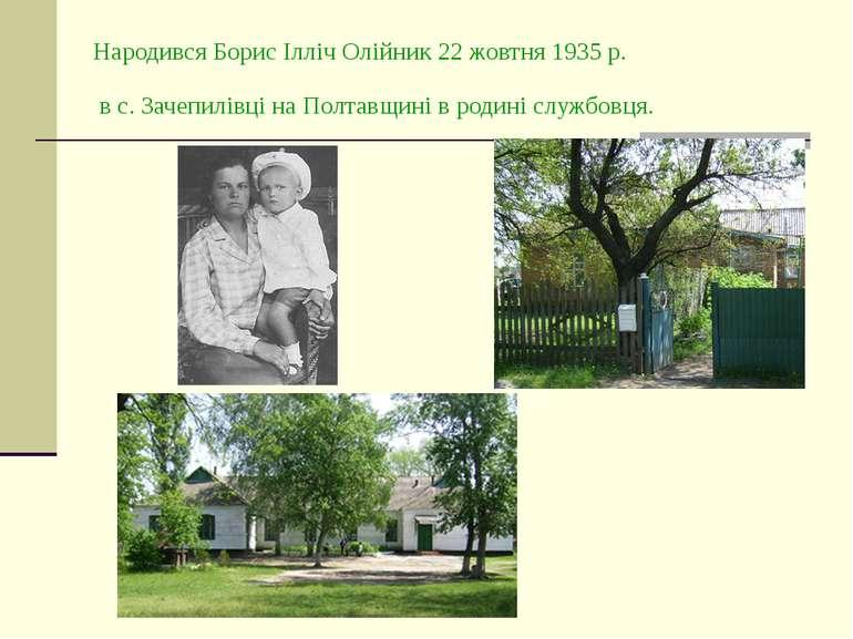 Народився Борис Ілліч Олійник 22 жовтня 1935 р. в с. Зачепилівці на Полтавщин...