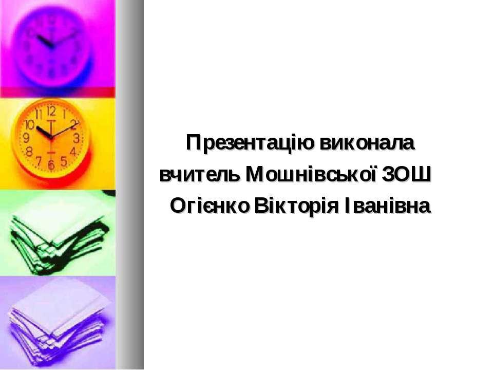 Презентацію виконала вчитель Мошнівської ЗОШ Огієнко Вікторія Іванівна