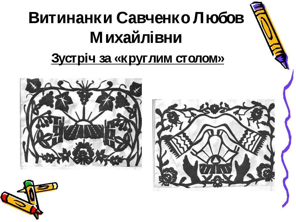 Витинанки Савченко Любов Михайлівни Зустріч за «круглим столом»