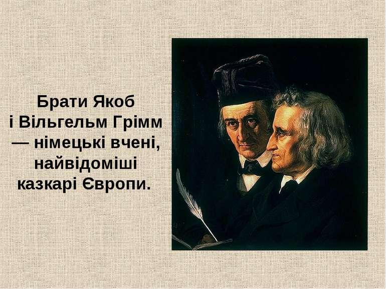 Брати Якоб іВільгельмГрімм — німецькі вчені, найвідоміші казкарі Європи.