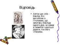 Відповідь Автор цих слів – Евклід. Він виголосив їх Птоломею, що запитав у Ев...