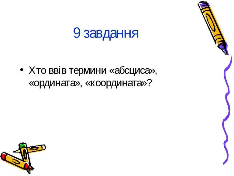 9 завдання Хто ввів термини «абсциса», «ордината», «координата»?
