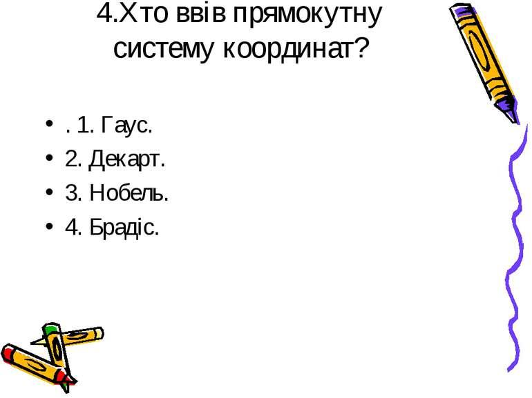 4.Хто ввів прямокутну систему координат? . 1. Гаус. 2. Декарт. 3. Нобель. 4. ...
