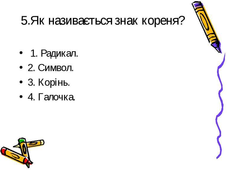 5.Як називається знак кореня? 1. Радикал. 2. Символ. 3. Корінь. 4. Галочка.