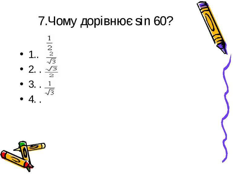 7.Чому дорівнює sin 60? 1.. 2. . 3. . 4. .