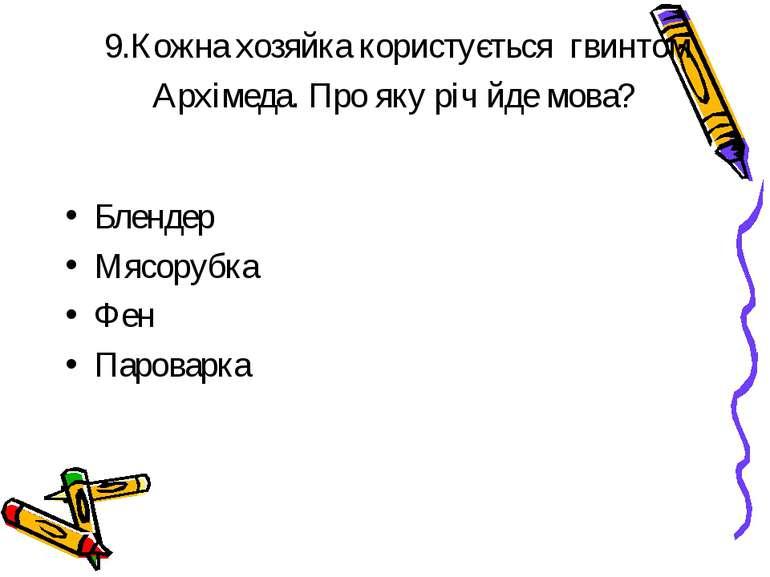 9.Кожна хозяйка користується гвинтом Архімеда. Про яку річ йде мова? Блендер ...