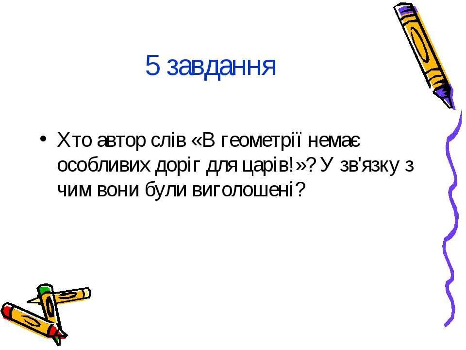 5 завдання Хто автор слів «В геометрії немає особливих доріг для царів!»? У з...