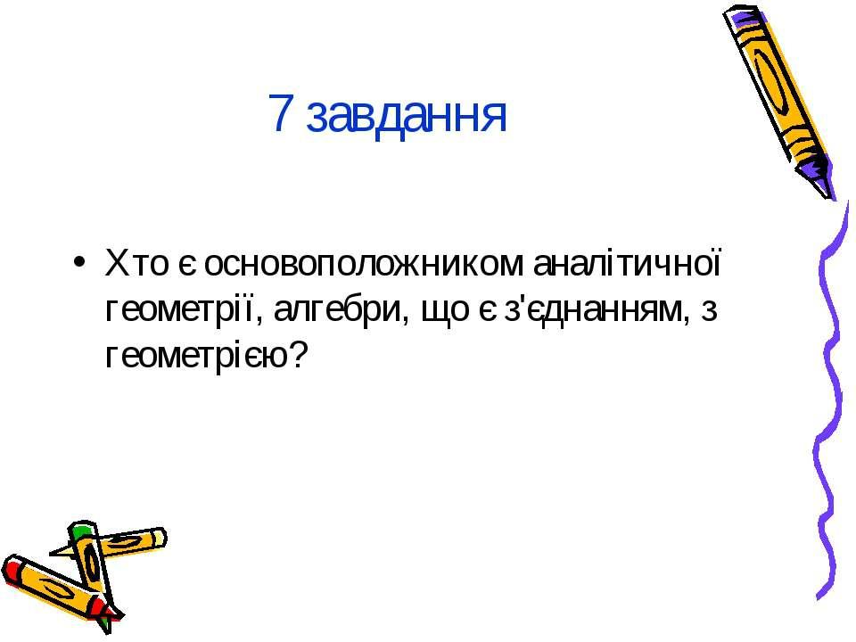 7 завдання Хто є основоположником аналітичної геометрії, алгебри, що є з'єдна...