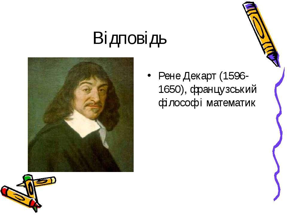 Відповідь Рене Декарт (1596-1650), французський філософ і математик