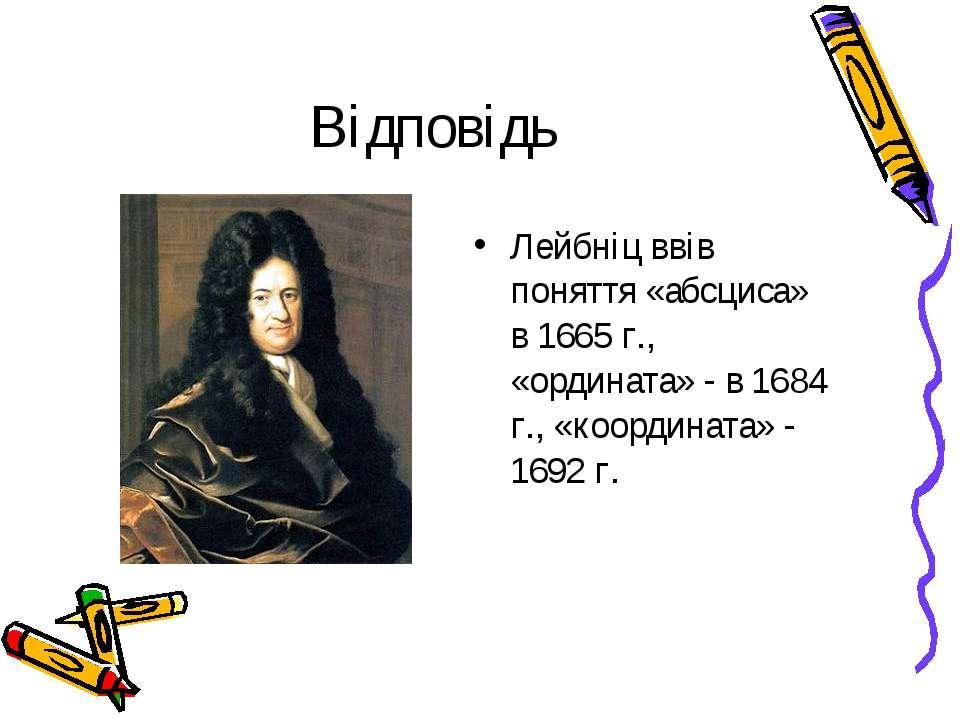 Відповідь Лейбніц ввів поняття «абсциса» в 1665 г., «ордината» - в 1684 г., «...