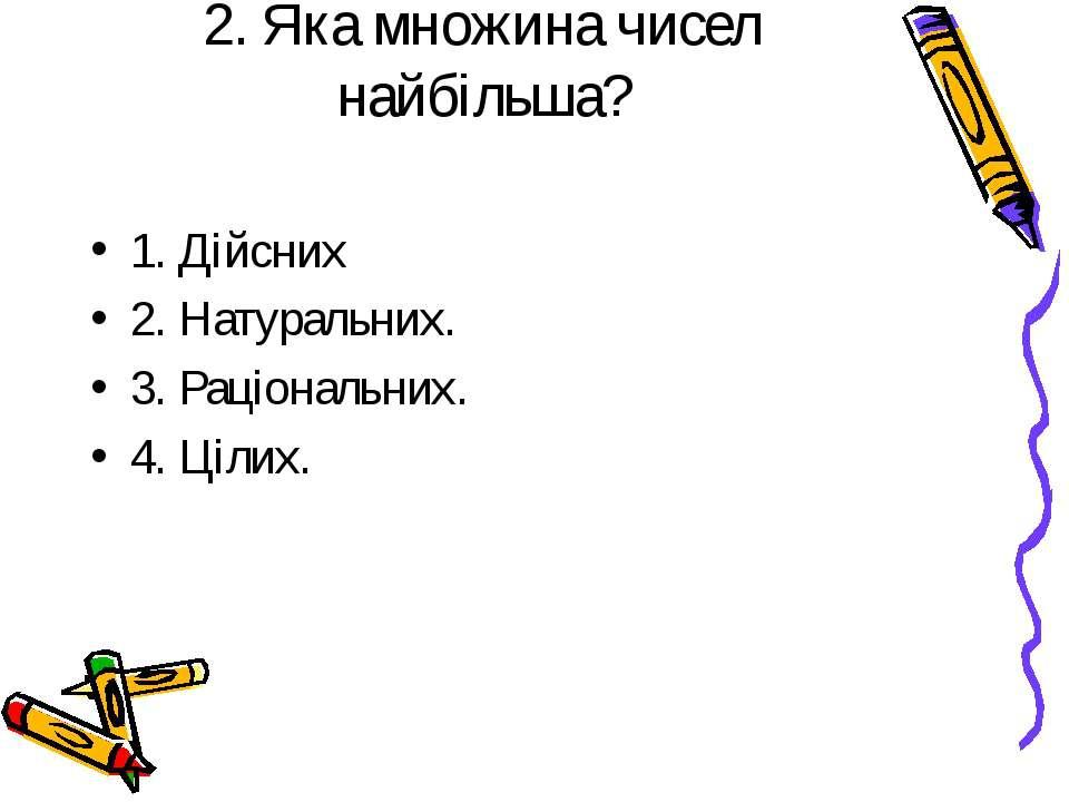 2. Яка множина чисел найбільша? 1. Дійсних 2. Натуральних. 3. Раціональних. 4...