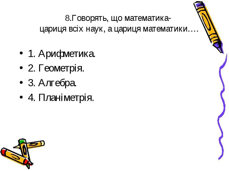 8.Говорять, що математика- цариця всіх наук, а цариця математики…. 1. Арифмет...
