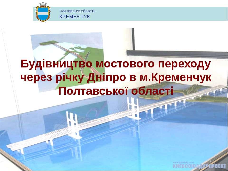 Будівництво мостового переходу через річку Дніпро в м.Кременчук Полтавської о...