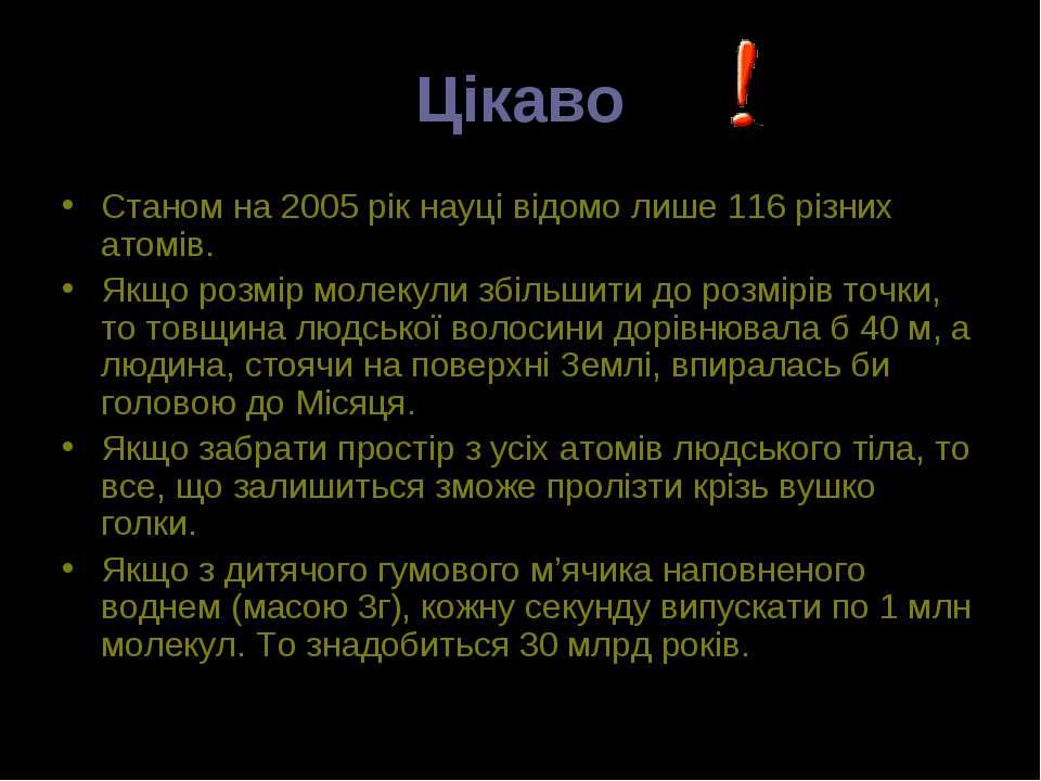 Цікаво Станом на 2005 рік науці відомо лише 116 різних атомів. Якщо розмір мо...