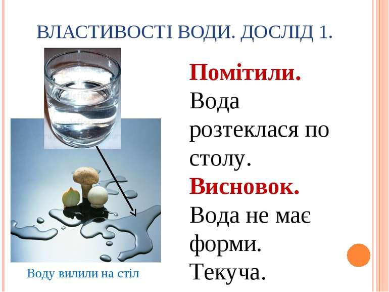 ВЛАСТИВОСТІ ВОДИ. ДОСЛІД 1. Воду вилили на стіл Помітили. Вода розтеклася по ...