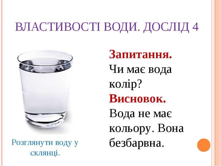 ВЛАСТИВОСТІ ВОДИ. ДОСЛІД 4 Розглянути воду у склянці. Запитання. Чи має вода ...