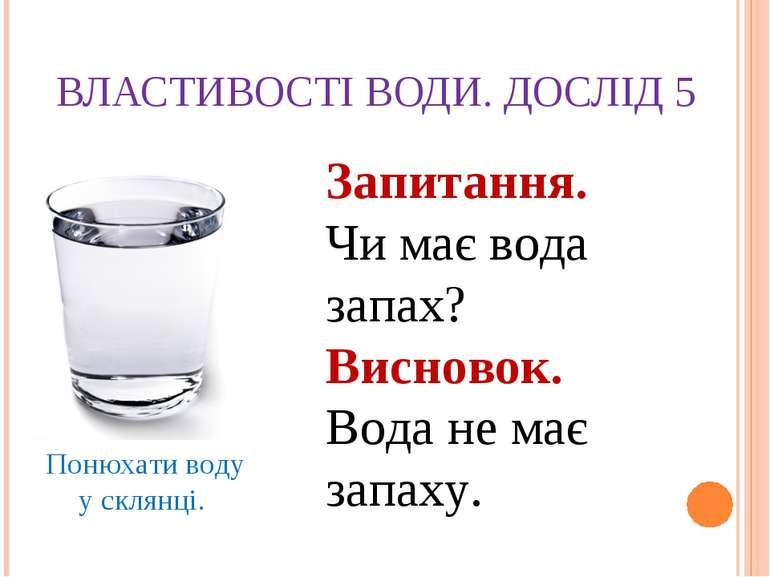 ВЛАСТИВОСТІ ВОДИ. ДОСЛІД 5 Понюхати воду у склянці. Запитання. Чи має вода за...