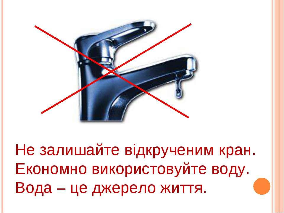 Не залишайте відкрученим кран. Економно використовуйте воду. Вода – це джерел...
