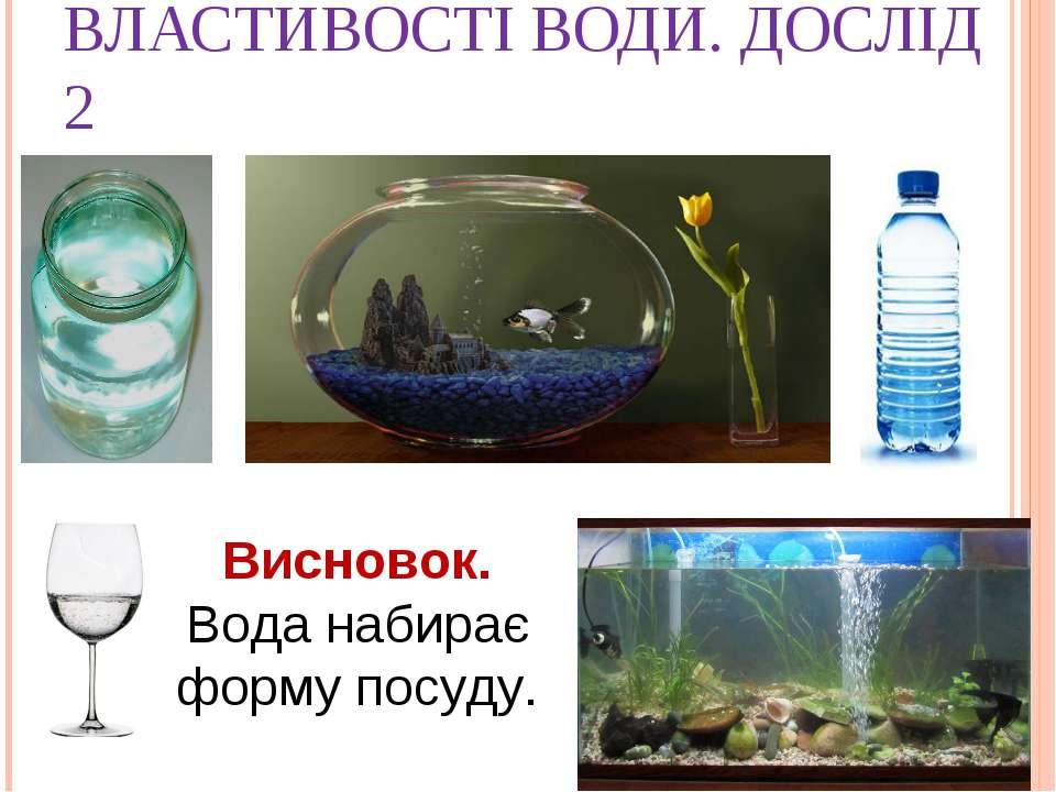 ВЛАСТИВОСТІ ВОДИ. ДОСЛІД 2 Висновок. Вода набирає форму посуду.