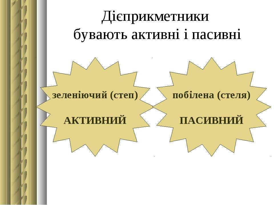 Дієприкметники бувають активні і пасивні зеленіючий (степ) АКТИВНИЙ побілена ...