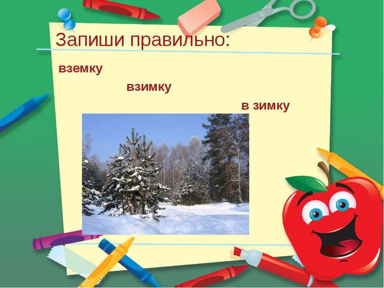 Запиши правильно: вземку взимку в зимку