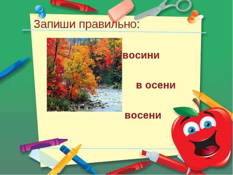 Запиши правильно: восини в осени восени