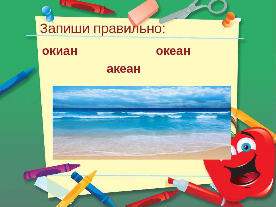 Запиши правильно: окиан океан акеан
