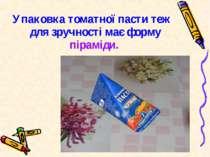 Упаковка томатної пасти теж для зручності має форму піраміди.