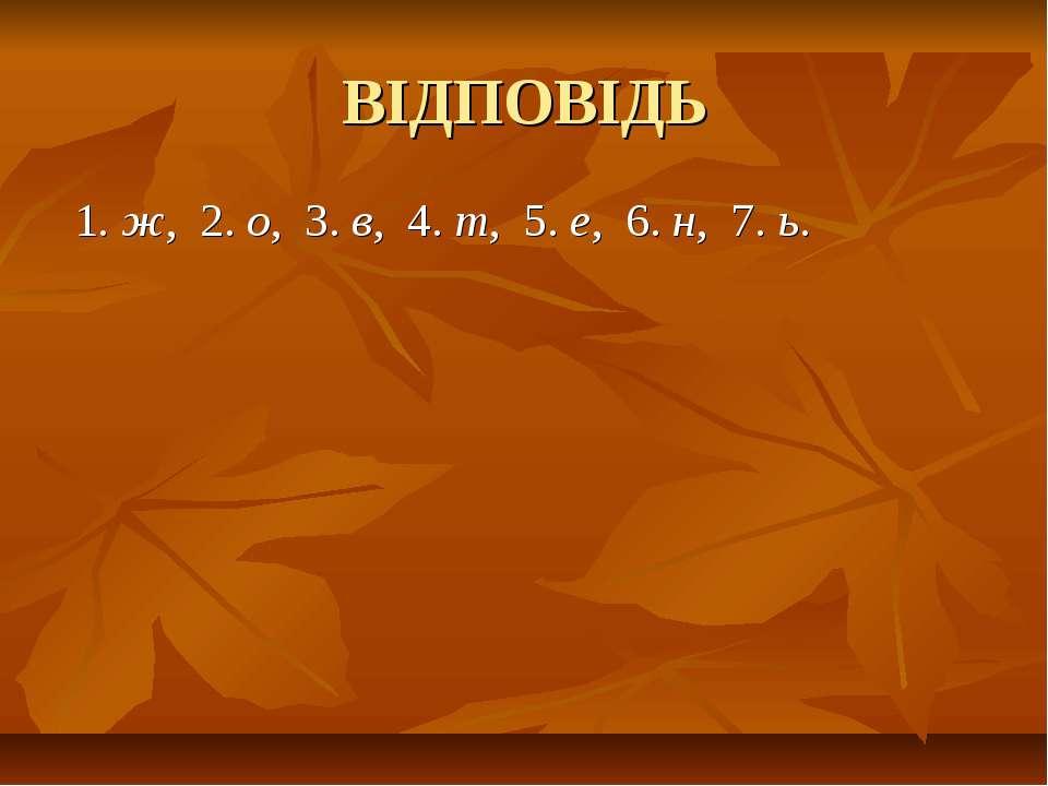 ВІДПОВІДЬ 1. ж, 2. о, 3. в, 4. т, 5. е, 6. н, 7. ь.