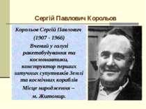 Сергій Павлович Корольов Корольов Сергій Павлович (1907 - 1966) Вчений у галу...