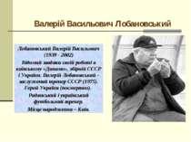 Валерій Васильович Лобановський Лобановський Валерій Васильович (1939 - 2002)...