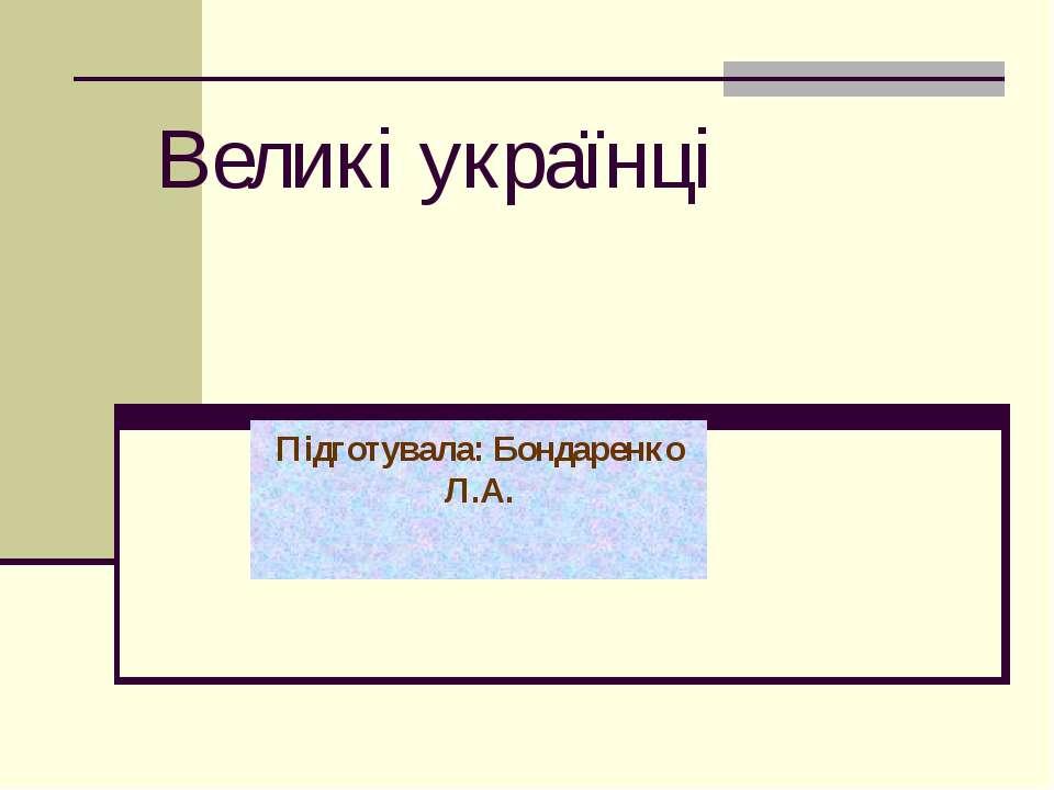 Великі українці Підготувала: Бондаренко Л.А.