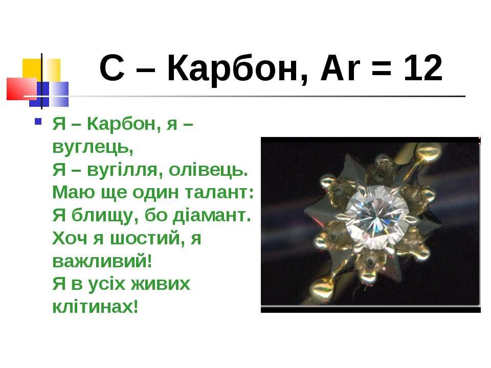 С – Карбон, Ar = 12 Я – Карбон, я – вуглець, Я – вугілля, олівець. Маю ще оди...